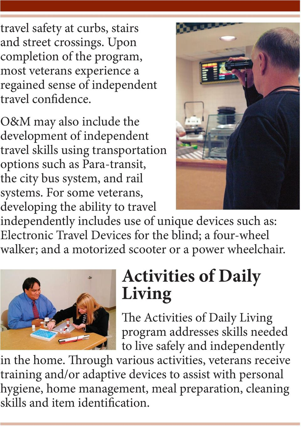 For some veterans, developing the ability to travel independently includes use of unique devices such as: Electronic Travel Devices for the blind; a four-wheel walker; and a motorized scooter or a