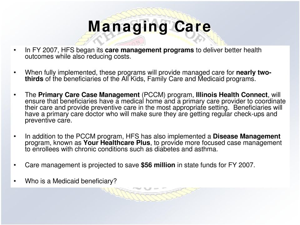 The Primary Care Case Management (PCCM) program, Illinois Health Connect, will ensure that beneficiaries have a medical home and a primary care provider to coordinate their care and provide