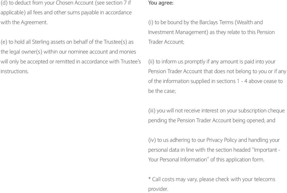 You agree: (i) to be bound by the Barclays Terms (Wealth and Investment Management) as they relate to this Pension Trader Account; (ii) to inform us promptly if any amount is paid into your Pension