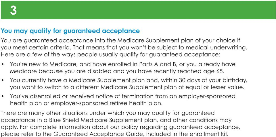 Here are a few of the ways people usually qualify for guaranteed acceptance: You re new to Medicare, and have enrolled in Parts A and B, or you already have Medicare because you are disabled and you
