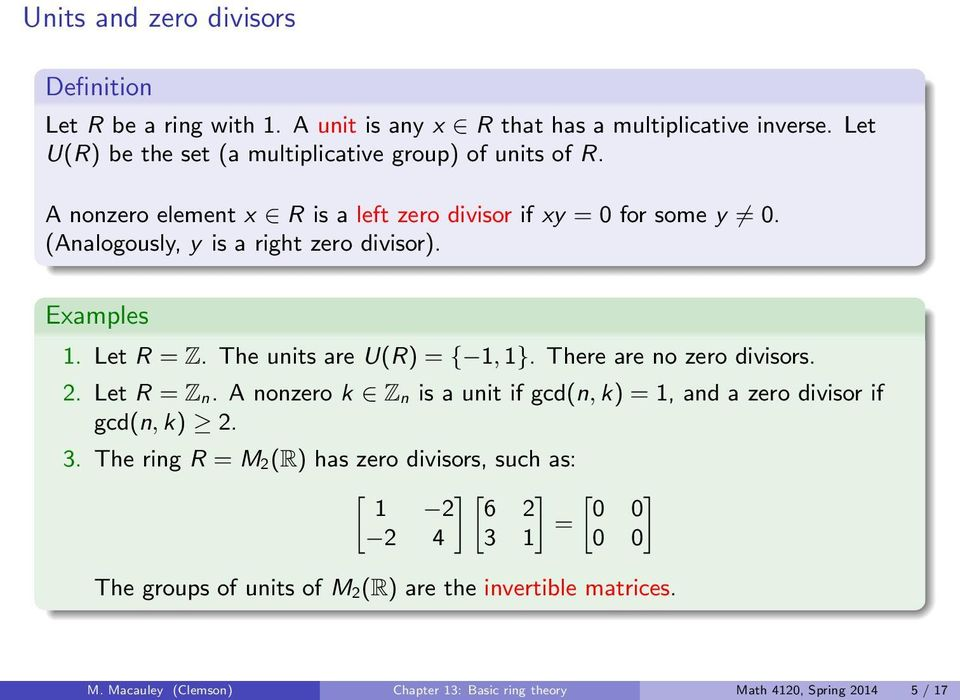 (Analogously, y is a right zero divisor). Examples. Let R = Z. The units are U(R) = {, }. There are no zero divisors. 2. Let R = Z n.