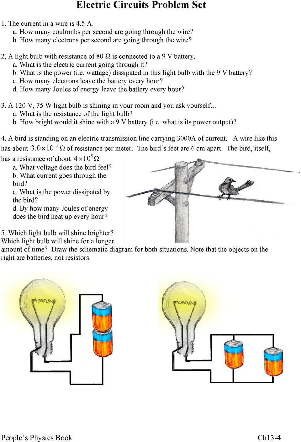 c. How many electrons leave the battery every hour? d. How many Joules of energy leave the battery every hour? 3. A 120 V, 75 W light bulb is shining in your room and you ask yourself a.