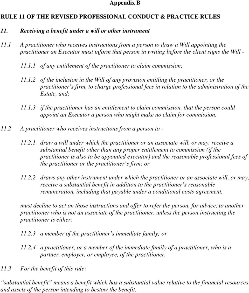 1.2 of the inclusion in the Will of any provision entitling the practitioner, or the practitioner s firm, to charge professional fees in relation to the administration of the Estate, and; 11.1.3 if the practitioner has an entitlement to claim commission, that the person could appoint an Executor a person who might make no claim for commission.