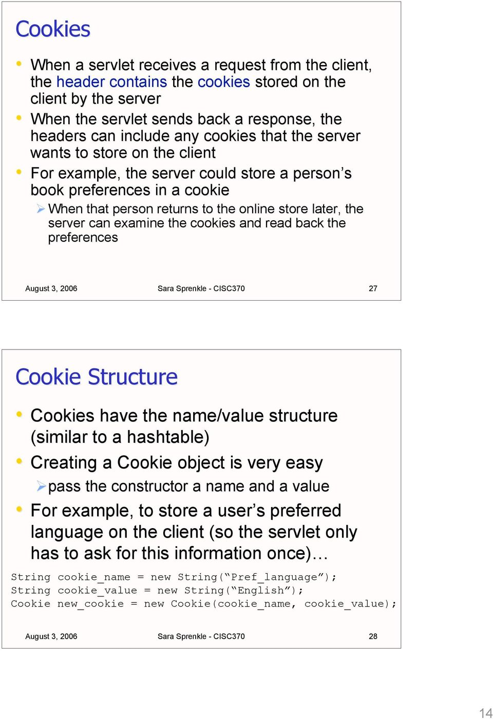 examine the cookies and read back the preferences Sara Sprenkle - CISC370 27 Cookie Structure Cookies have the name/value structure (similar to a hashtable) Creating a Cookie object is very easy pass