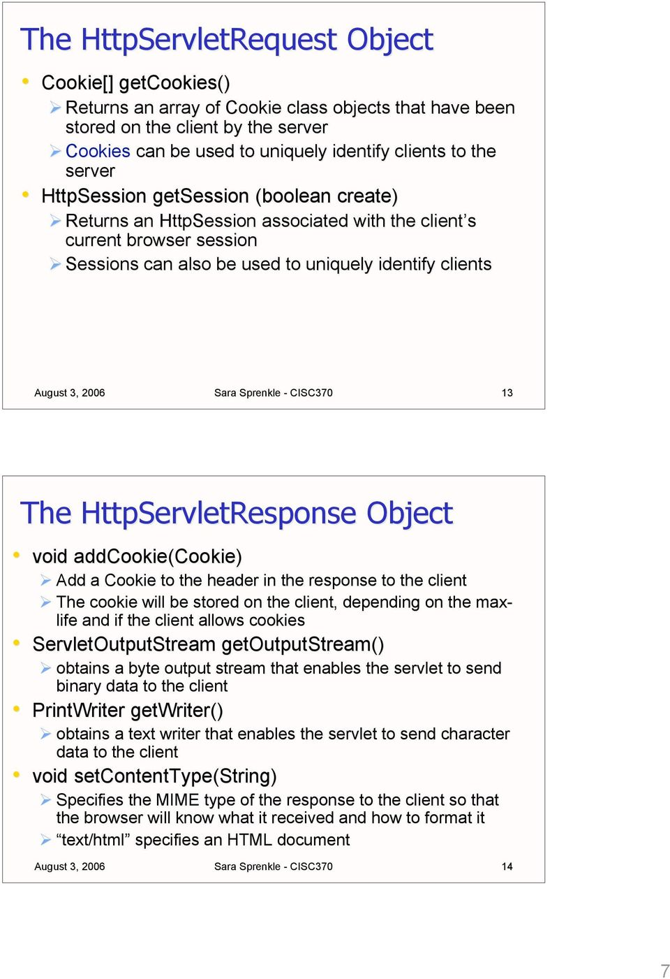 CISC370 13 The HttpServletResponse Object void addcookie(cookie) Add a Cookie to the header in the response to the client The cookie will be stored on the client, depending on the max- life and if