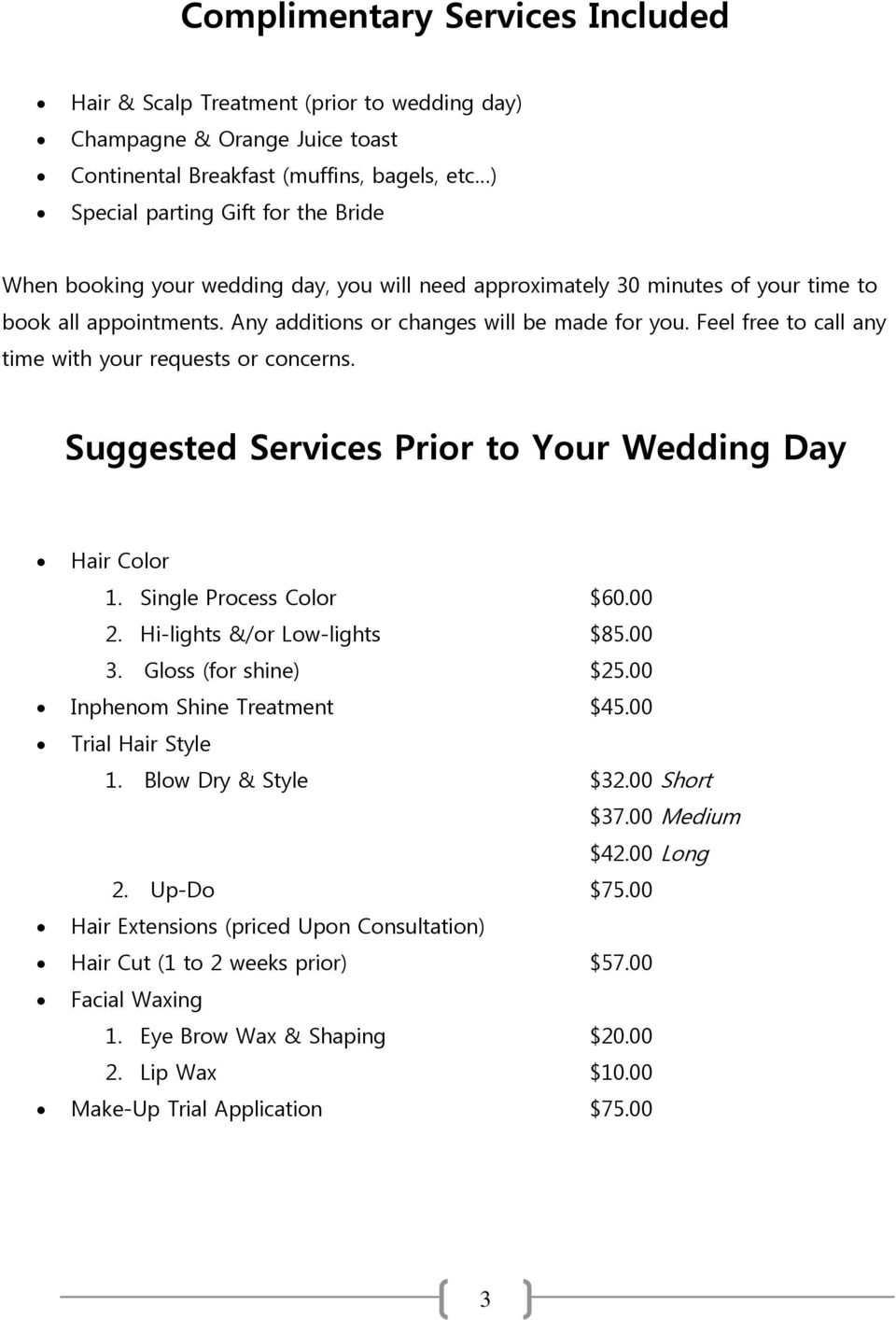 Feel free to call any time with your requests or concerns. Suggested Services Prior to Your Wedding Day Hair Color 1. Single Process Color $60.00 2. Hi-lights &/or Low-lights $85.00 3.