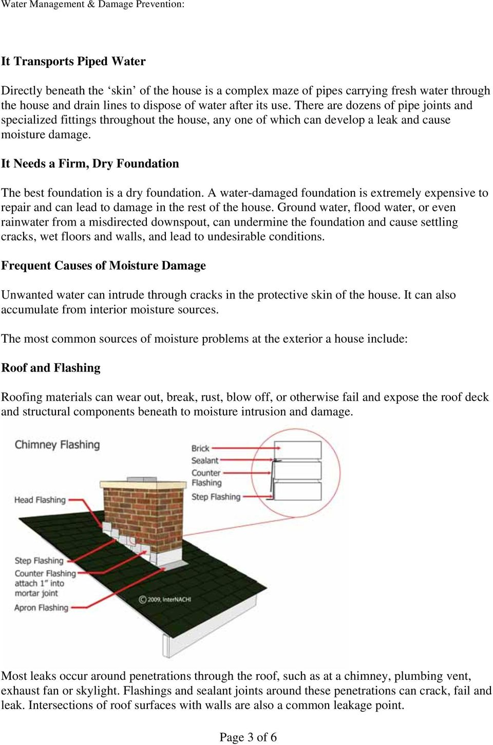 It Needs a Firm, Dry Foundation The best foundation is a dry foundation. A water-damaged foundation is extremely expensive to repair and can lead to damage in the rest of the house.