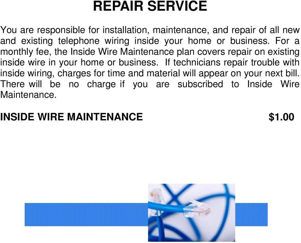 For a monthly fee, the Inside Wire Maintenance plan covers repair on existing inside wire in your home or business.
