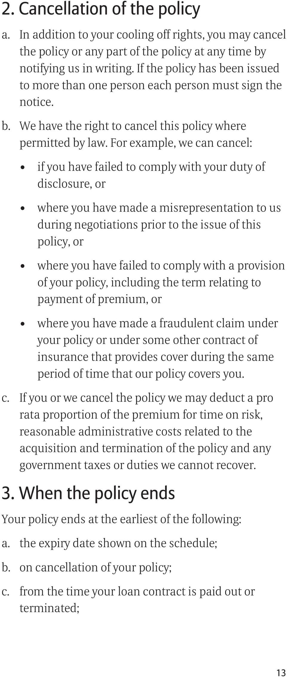For example, we can cancel: if you have failed to comply with your duty of disclosure, or where you have made a misrepresentation to us during negotiations prior to the issue of this policy, or where