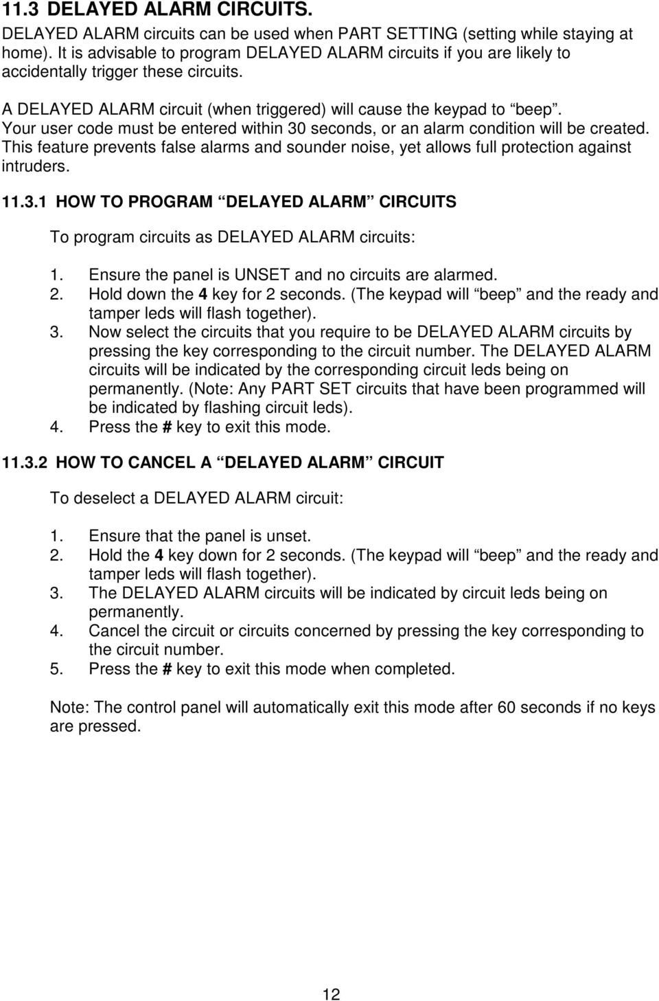Your user code must be entered within 30 seconds, or an alarm condition will be created. This feature prevents false alarms and sounder noise, yet allows full protection against intruders. 11.3.1 HOW TO PROGRAM DELAYED ALARM CIRCUITS To program circuits as DELAYED ALARM circuits: 1.