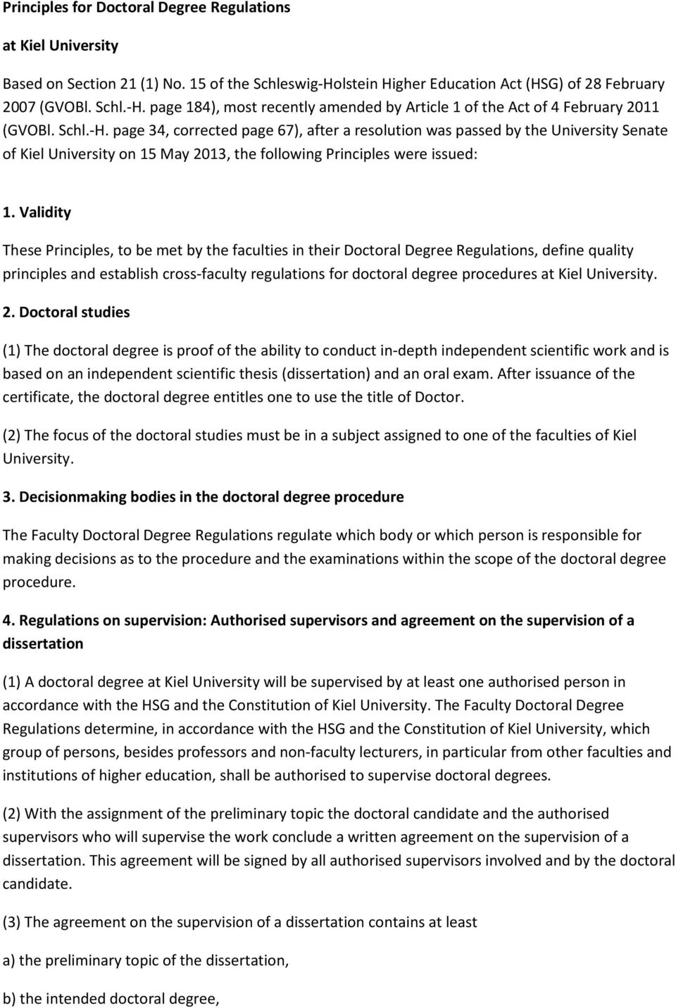 Validity These Principles, to be met by the faculties in their Doctoral Degree Regulations, define quality principles and establish cross-faculty regulations for doctoral degree procedures at Kiel