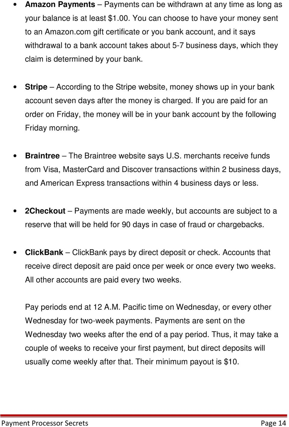 Stripe According to the Stripe website, money shows up in your bank account seven days after the money is charged.