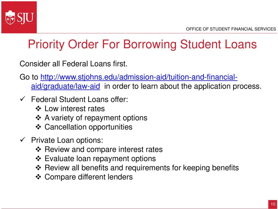 Federal Student Loans offer: Low interest rates A variety of repayment options Cancellation opportunities Private Loan options: