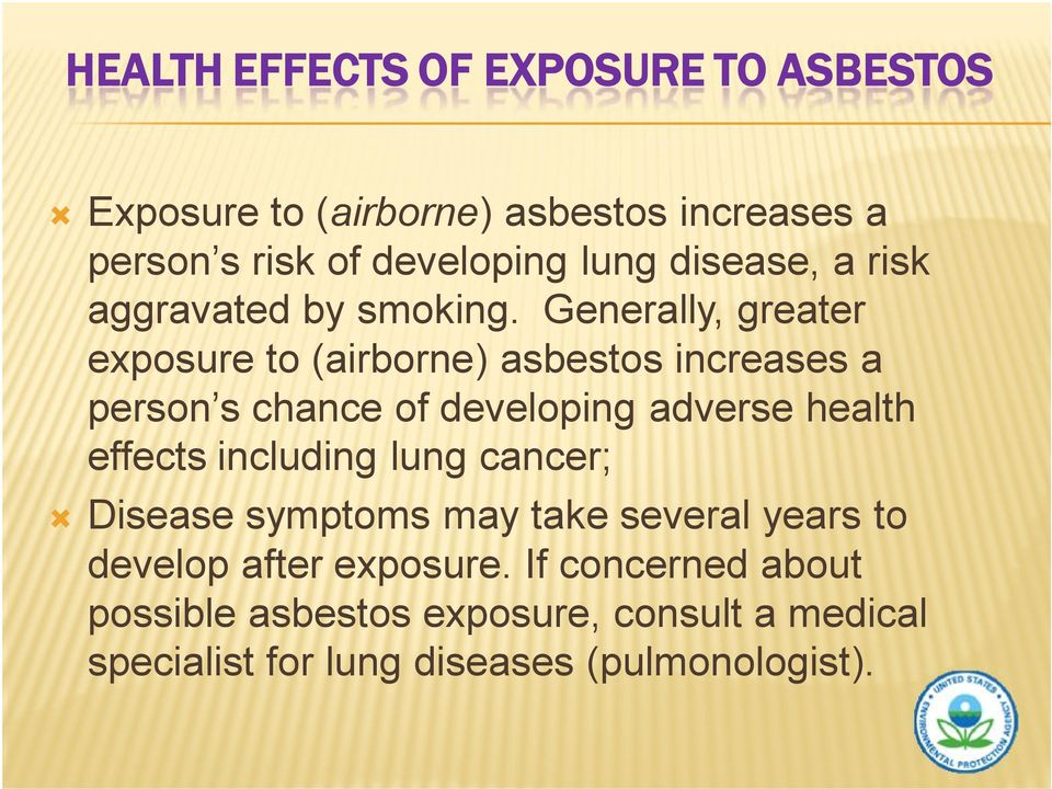 Generally, greater exposure to (airborne) asbestos increases a person s chance of developing adverse health effects