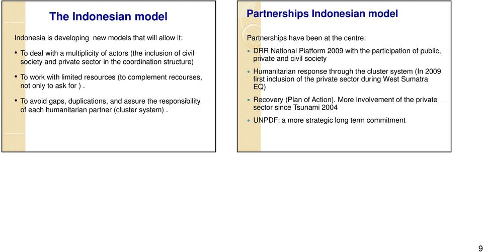 Partnerships Indonesian model Partnerships have been at the centre: DRR National Platform 2009 with the participation of public, private and civil society Humanitarian response through the cluster