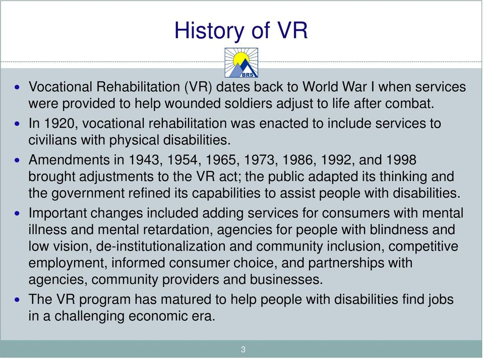 Amendments in 1943, 1954, 1965, 1973, 1986, 1992, and 1998 brought adjustments to the VR act; the public adapted its thinking and the government refined its capabilities to assist people with