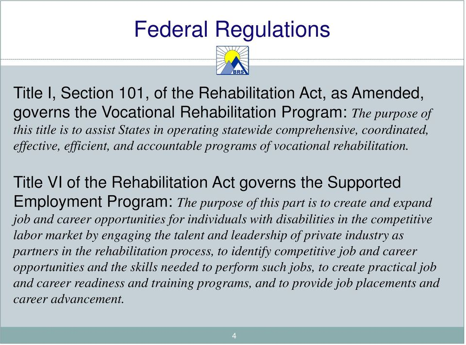 Title VI of the Rehabilitation Act governs the Supported Employment Program: The purpose of this part is to create and expand job and career opportunities for individuals with disabilities in the