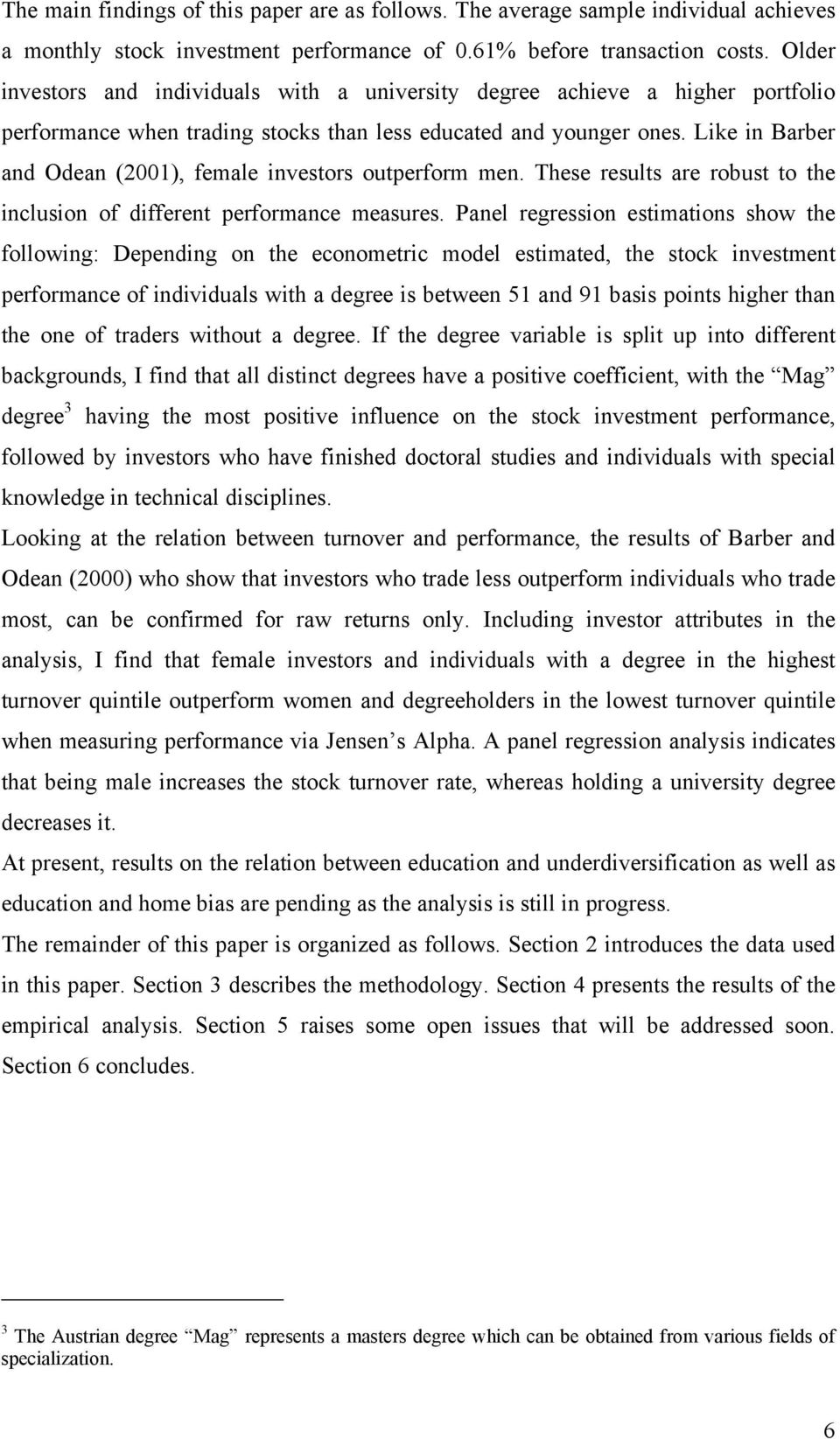 Like in Barber and Odean (2001), female investors outperform men. These results are robust to the inclusion of different performance measures.