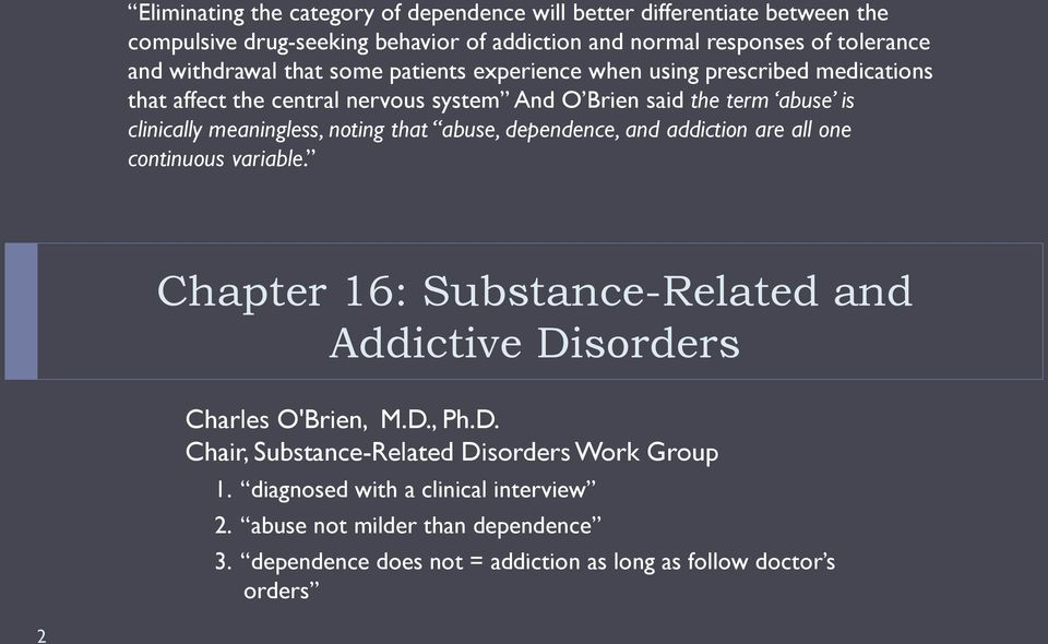 that abuse, dependence, and addiction are all one continuous variable. Chapter 16: Substance-Related and Addictive Disorders Charles O'Brien, M.D., Ph.D. Chair, Substance-Related Disorders Work Group 1.