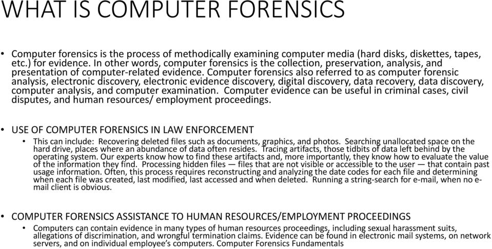 Computer forensics also referred to as computer forensic analysis, electronic discovery, electronic evidence discovery, digital discovery, data recovery, data discovery, computer analysis, and