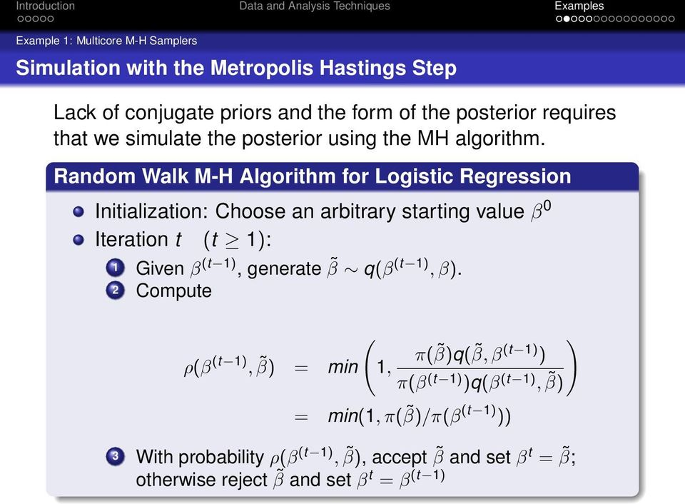 Random Walk M-H Algorithm for Logistic Regression Initialization: Choose an arbitrary starting value β 0 Iteration t (t 1): 1 Given β (t 1),