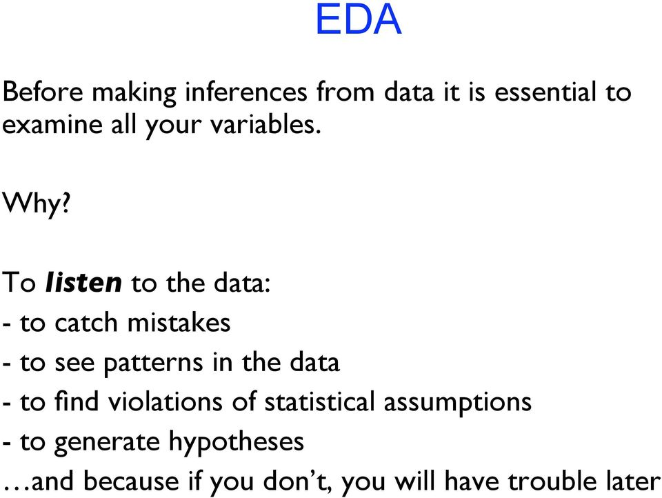 To listen to the data: - to catch mistakes - to see patterns in the data