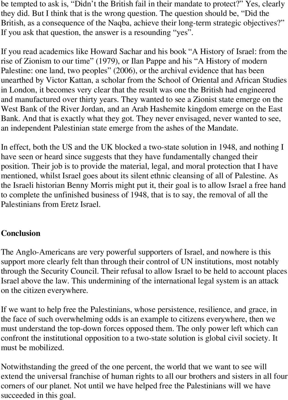 If you read academics like Howard Sachar and his book A History of Israel: from the rise of Zionism to our time (1979), or Ilan Pappe and his A History of modern Palestine: one land, two peoples