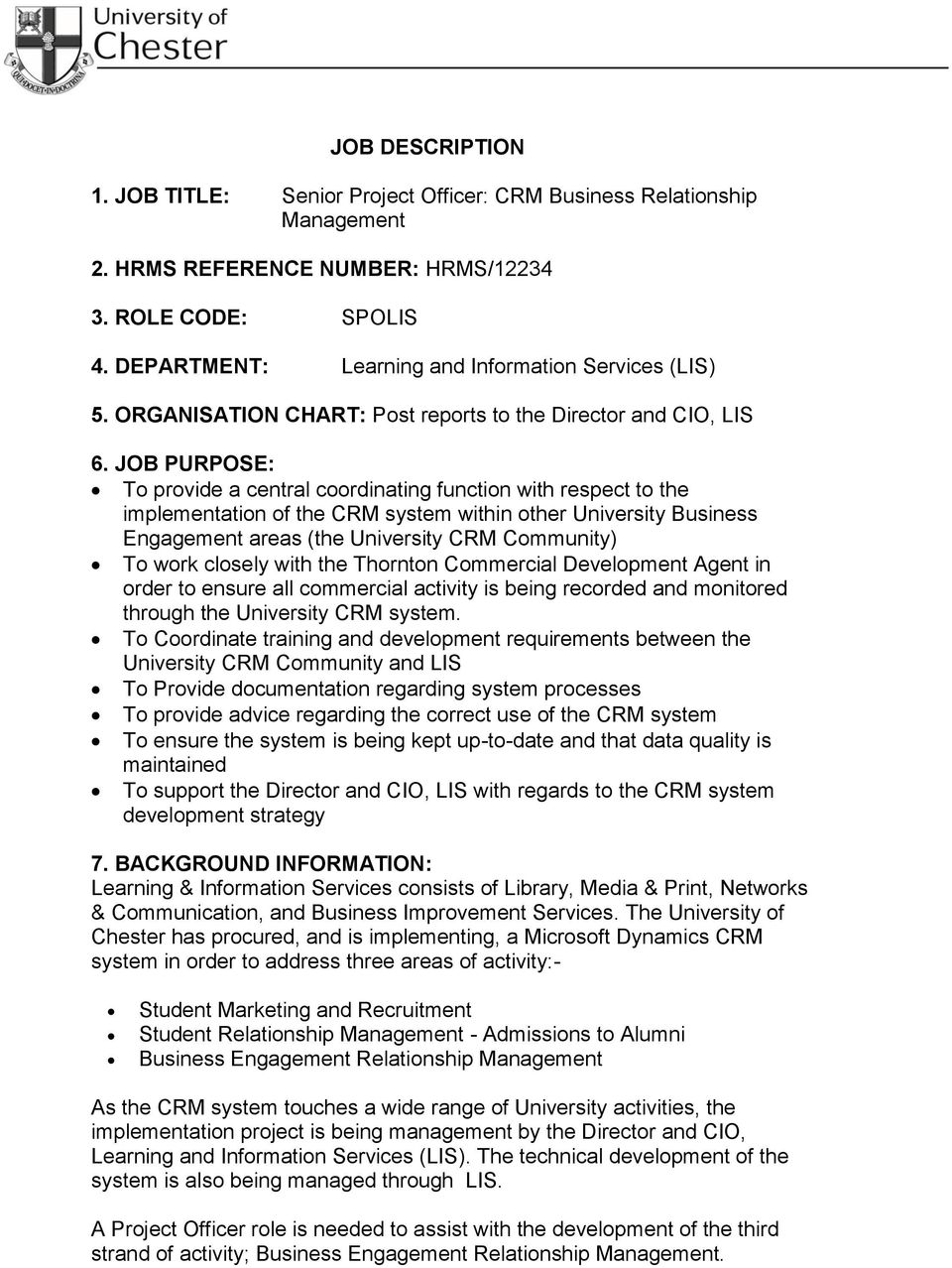 JOB PURPOSE: To provide a central coordinating function with respect to the implementation of the CRM system within other University Business Engagement areas (the University CRM Community) To work