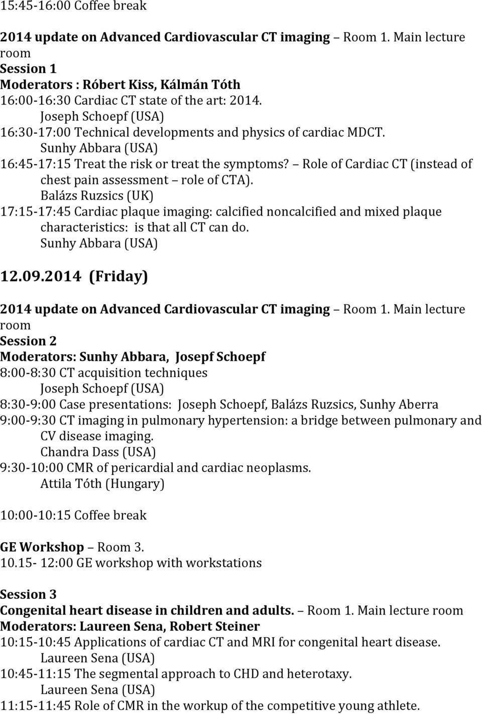 17:15-17:45 Cardiac plaque imaging: calcified noncalcified and mixed plaque characteristics: is that all CT can do. 12.09.2014 (Friday) 2014 update on Advanced Cardiovascular CT imaging Room 1.