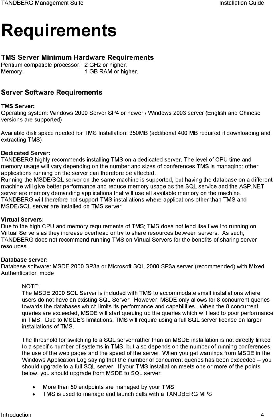 Installation: 350MB (additional 400 MB required if downloading and extracting TMS) Dedicated Server: TANDBERG highly recommends installing TMS on a dedicated server.