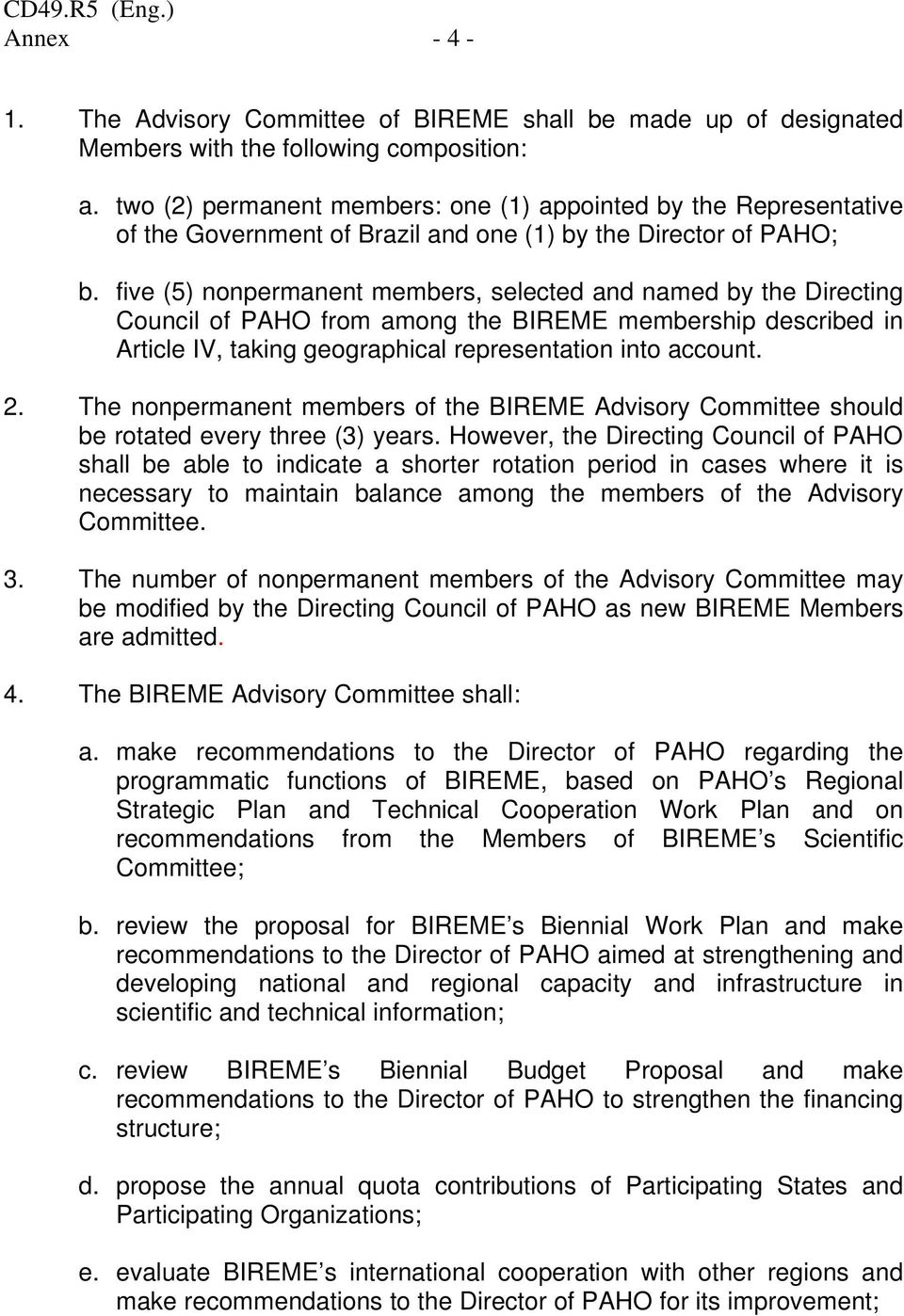 five (5) nonpermanent members, selected and named by the Directing Council of PAHO from among the BIREME membership described in Article IV, taking geographical representation into account. 2.