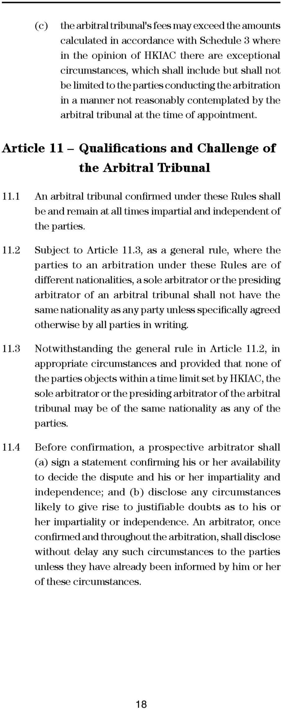 Article 11 Qualifications and Challenge of the Arbitral Tribunal 11.1 An arbitral tribunal confirmed under these Rules shall be and remain at all times impartial and independent of the parties. 11.2 Subject to Article 11.