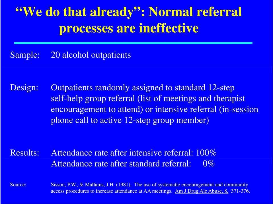 12-step group member) Results: Attendance rate after intensive referral: 100% Attendance rate after standard referral: 0% Source: Sisson, P.W.