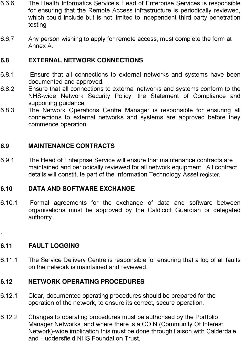 EXTERNAL NETWORK CONNECTIONS 6.8.1 Ensure that all connections to external networks and systems have been documented and approved. 6.8.2 Ensure that all connections to external networks and systems conform to the NHS-wide Network Security Policy, the Statement of Compliance and supporting guidance.
