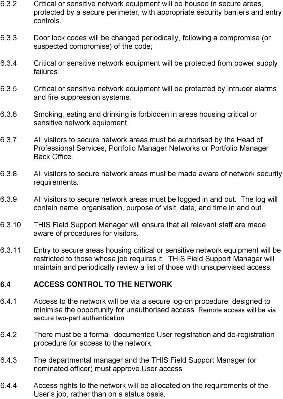 6.3.6 Smoking, eating and drinking is forbidden in areas housing critical or sensitive network equipment. 6.3.7 All visitors to secure network areas must be authorised by the Head of Professional Services, Portfolio Manager Networks or Portfolio Manager Back Office.