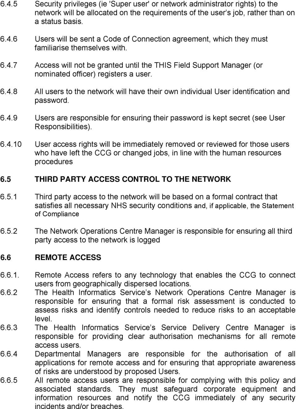 6.4.9 Users are responsible for ensuring their password is kept secret (see User Responsibilities). 6.4.10 User access rights will be immediately removed or reviewed for those users who have left the CCG or changed jobs, in line with the human resources procedures 6.