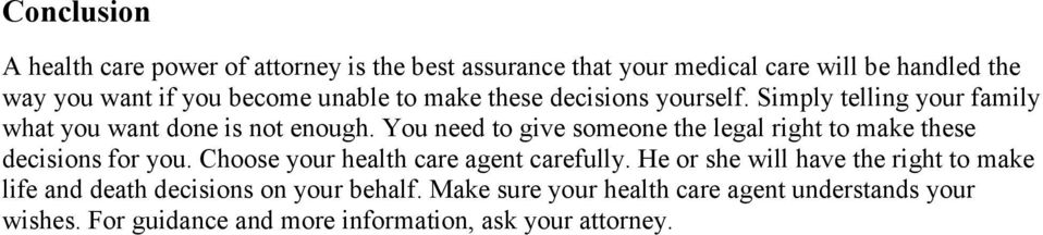 You need to give someone the legal right to make these decisions for you. Choose your health care agent carefully.