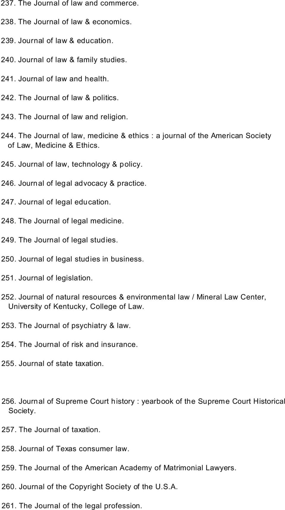 Journal of law, technology & policy. 246. Journal of legal advocacy & practice. 247. Journal of legal education. 248. The Journal of legal medicine. 249. The Journal of legal studies. 250.