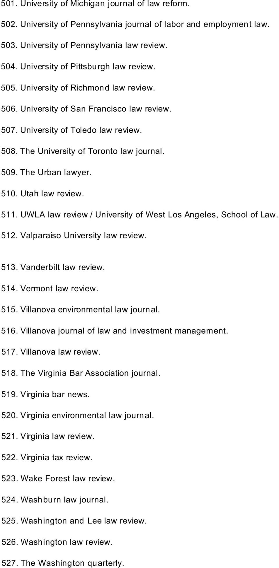 The University of Toronto law journal. 509. The Urban lawyer. 510. Utah law review. 511. UWLA law review / University of West Los Angeles, School of Law. 512. Valparaiso University law review. 513.