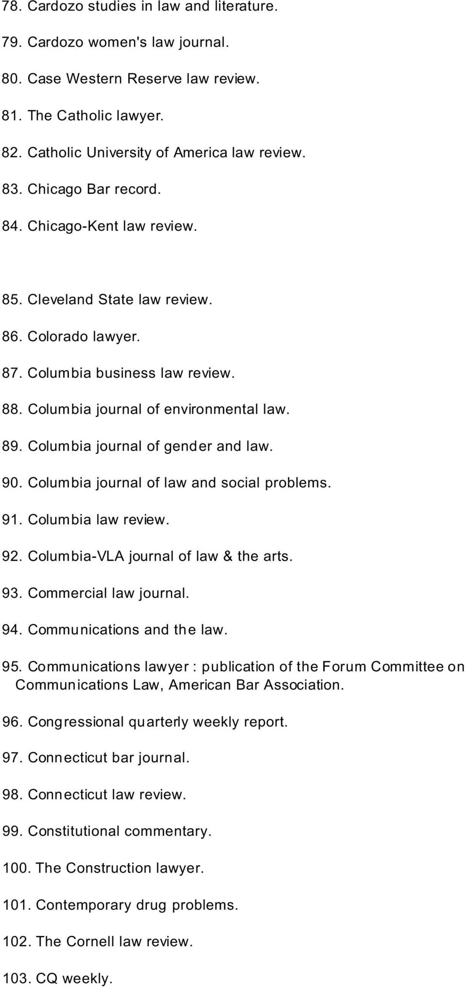 Columbia journal of gender and law. 90. Columbia journal of law and social problems. 91. Columbia law review. 92. Columbia-VLA journal of law & the arts. 93. Commercial law journal. 94.