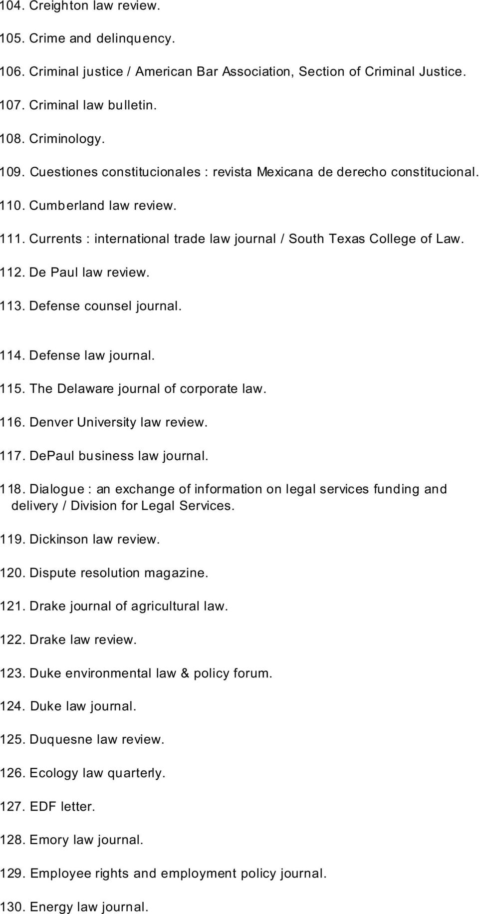 De Paul law review. 113. Defense counsel journal. 114. Defense law journal. 115. The Delaware journal of corporate law. 116. Denver University law review. 117. DePaul business law journal. 118.