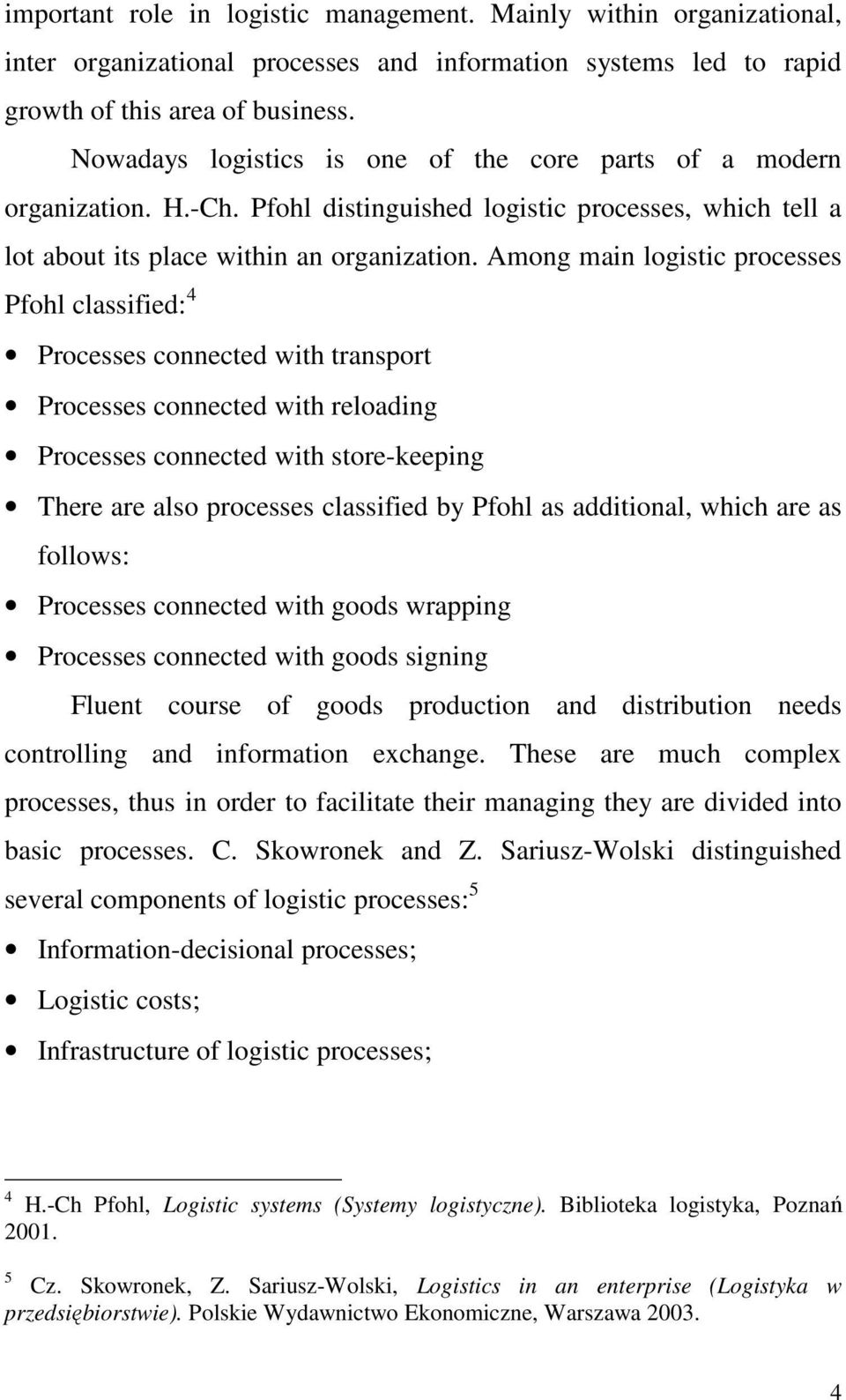 Among main logistic processes Pfohl classified: 4 Processes connected with transport Processes connected with reloading Processes connected with store-keeping There are also processes classified by