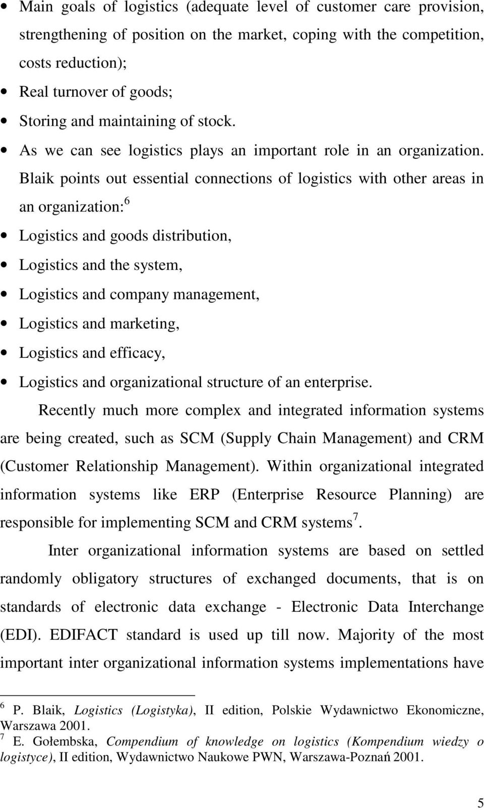 Blaik points out essential connections of logistics with other areas in an organization: 6 Logistics and goods distribution, Logistics and the system, Logistics and company management, Logistics and