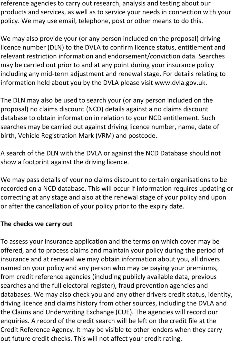 We may also provide your (or any person included on the proposal) driving licence number (DLN) to the DVLA to confirm licence status, entitlement and relevant restriction information and