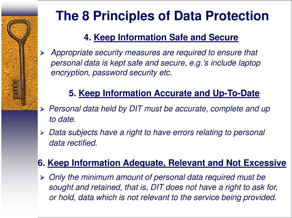 s include laptop encryption, password security etc. 5. Keep Information Accurate and Up-To-Date Personal data held by DIT must be accurate, complete and up to date.