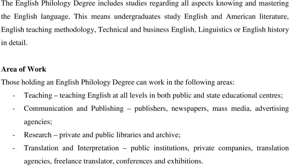Area of Work Those holding an English Philology Degree can work in the following areas: - Teaching teaching English at all levels in both public and state educational centres; -