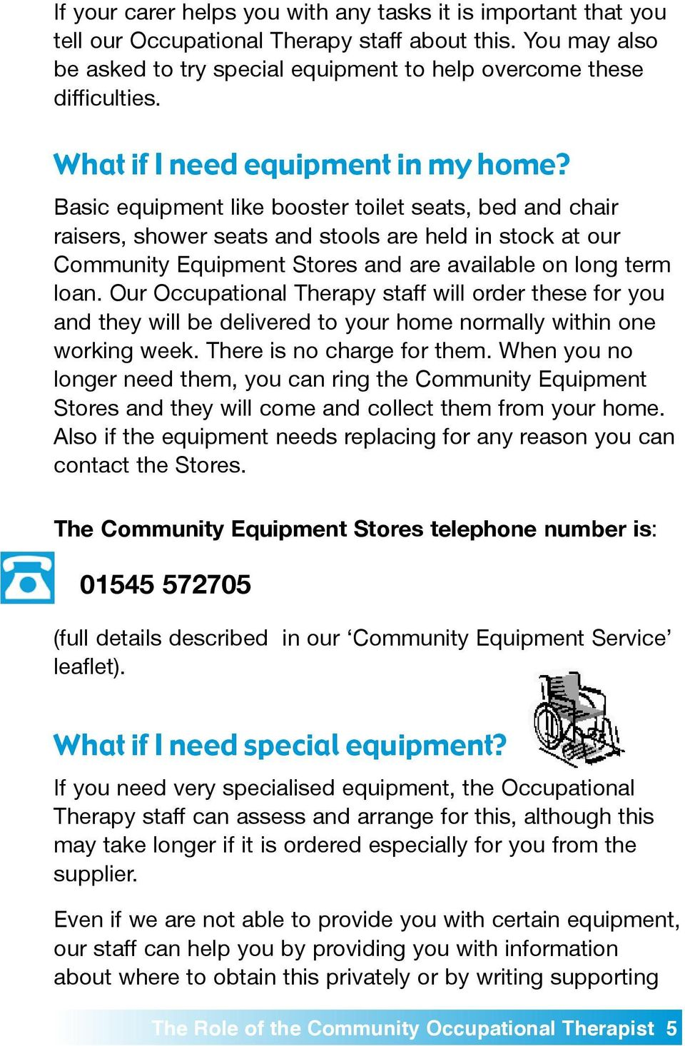Basic eqipment like booster toilet seats, bed and chair raisers, shower seats and stools are held in stock at or Commnity Eqipment Stores and are available on long term loan.