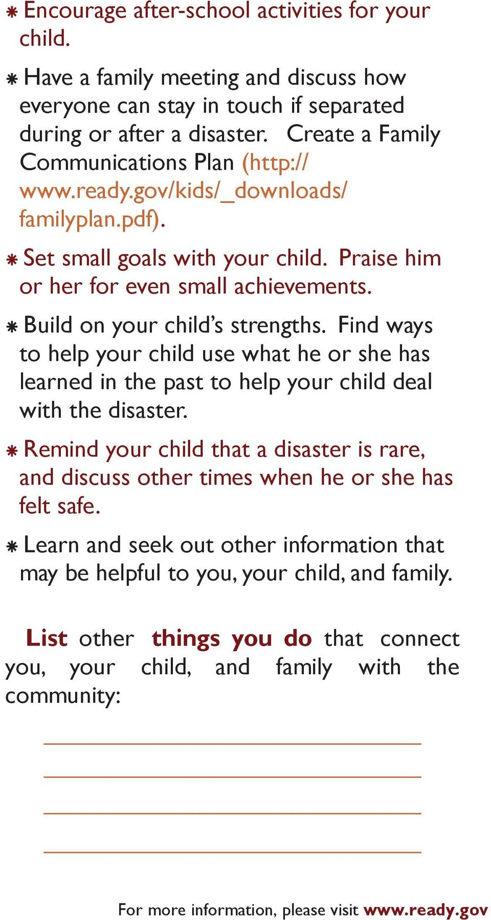 Build on your child s strengths. Find ways to help your child use what he or she has learned in the past to help your child deal with the disaster.