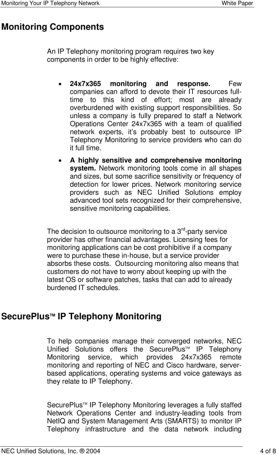So unless a company is fully prepared to staff a Network Operations Center 24x7x365 with a team of qualified network experts, it s probably best to outsource IP Telephony Monitoring to service