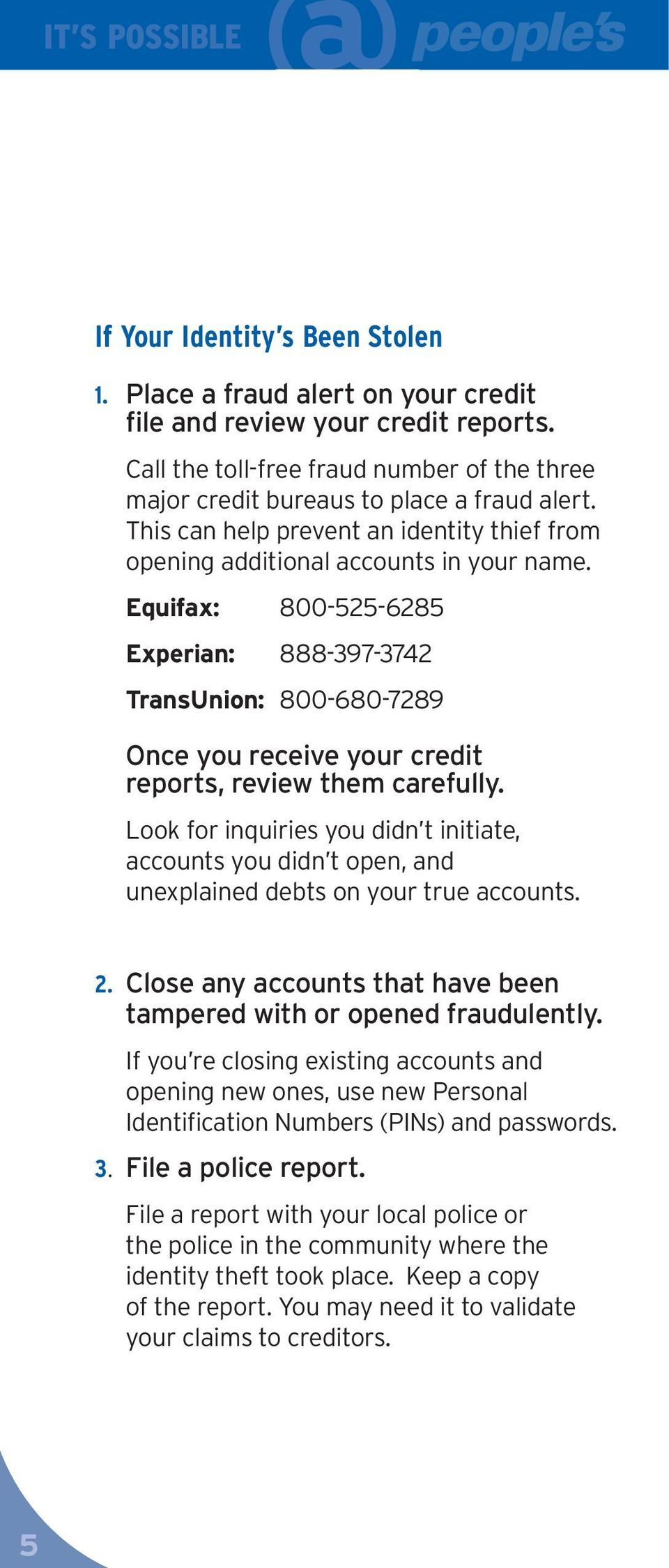 Equifax: 800-525-6285 Experian: 888-397-3742 TransUnion: 800-680-7289 Once you receive your credit reports, review them carefully.